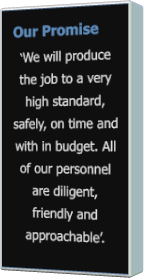 Our Promise 'We will produce the job to a very high standard, safely, on time and with in budget. All of our personnel are diligent, friendly and approachable'.