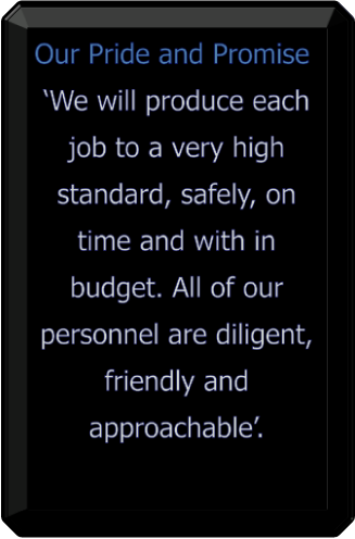 Our Pride and Promise 'We will produce each job to a very high standard, safely, on time and with in budget. All of our personnel are diligent, friendly and approachable'.